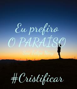 Poster: Eu prefiro  O PARAÍSO  São Felipe Nery  #Cristificar