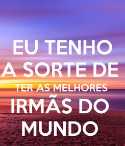 Poster: EU TENHO A SORTE DE  TER AS MELHORES  IRMÃS DO  MUNDO