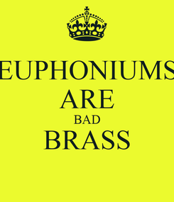 Poster: EUPHONIUMS ARE BAD BRASS