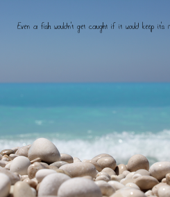 Poster: Even a fish wouldn't get caught if it would keep it's mouth shut!