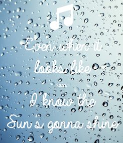 Poster: Even when it looks like rain I know the  Sun's gonna shine
