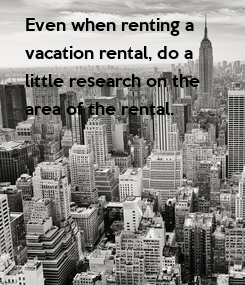 Poster: Even when renting a  vacation rental, do a  little research on the  area of the rental.