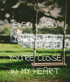 Poster: EVEN WHEN YOU'RE FAR  YOU'RE CLOSE IN MY HEART