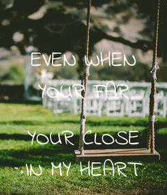 Poster: EVEN WHEN YOUR FAR  YOUR CLOSE IN MY HEART