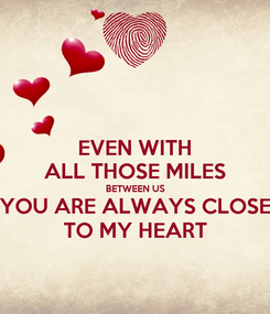 Poster: EVEN WITH ALL THOSE MILES BETWEEN US YOU ARE ALWAYS CLOSE TO MY HEART