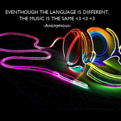 Poster: EVENTHOUGH THE LANGUAGE IS DIFFERENT, THE MUSIC IS THE SAME <3 <3 <3 -Anonymous-