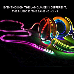 Poster: EVENTHOUGH THE LANGUAGE IS DIFFERENT, THE MUSIC IS THE SAME <3 <3 <3