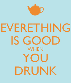 Poster: EVERETHING IS GOOD WHEN YOU DRUNK