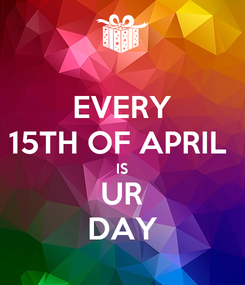 Poster: EVERY 15TH OF APRIL  IS UR DAY