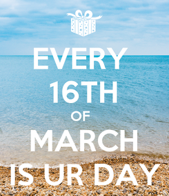 Poster: EVERY  16TH OF   MARCH IS UR DAY