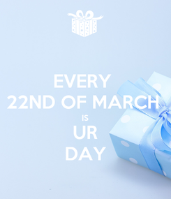 Poster: EVERY  22ND OF MARCH  IS UR DAY