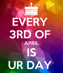 Poster: EVERY  3RD OF  APRIL IS UR DAY