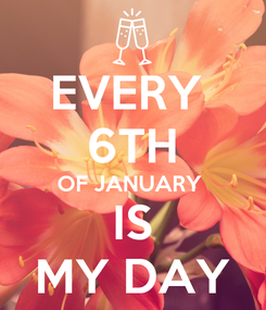 Poster: EVERY  6TH OF JANUARY  IS MY DAY