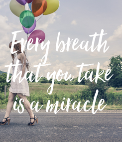 Poster: Every breath that you take is a miracle