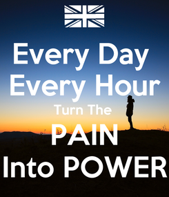 Poster: Every Day  Every Hour Turn The  PAIN Into POWER