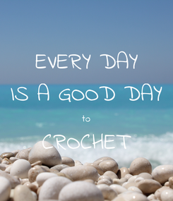 Poster: EVERY DAY IS A GOOD DAY to CROCHET