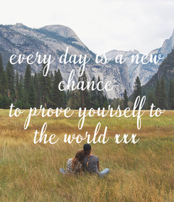 Poster: every day is a new  chance  to prove yourself to the world xxx