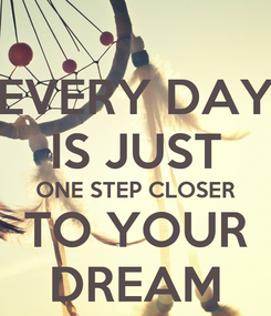 Poster: EVERY DAY IS JUST ONE STEP CLOSER TO YOUR DREAM