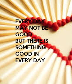 Poster: EVERY DAY MAY NOT BE GOOD... BUT THERE IS SOMETHING GOOD IN EVERY DAY