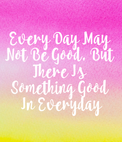 Poster: Every Day May  Not Be Good, But  There Is  Something Good  In Everyday