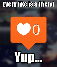 Poster: Every like is a friend Yup...