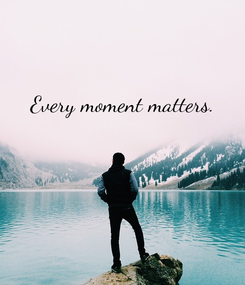 Poster: Every moment matters.