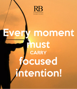 Poster: Every moment must CARRY focused intention!