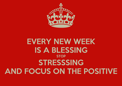 Poster: EVERY NEW WEEK IS A BLESSING STOP STRESSSING AND FOCUS ON THE POSITIVE