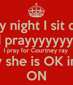 Poster: Every night I sit down and prayyyyyyyyyy I pray for Courtney ray  I pray she is OK in the  ON