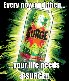 Poster: Every now and then... ...your life needs a SURGE!!