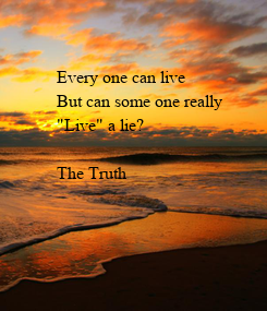 """Poster: Every one can live But can some one really  """"Live"""" a lie?  The Truth"""