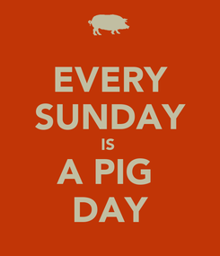 Poster: EVERY SUNDAY IS  A PIG  DAY