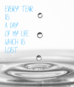 Poster: EVERY TEAR IS A DAY OF MY LIFE WHICH IS LOST