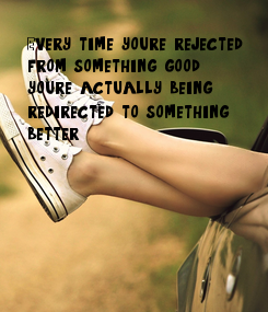 Poster: Every time you're rejected   from something good,  your'e actually being  re-directed to something  better.