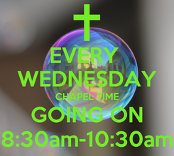 Poster: EVERY  WEDNESDAY CHAPEL TIME GOING ON 8:30am-10:30am