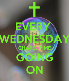 Poster: EVERY  WEDNESDAY CHAPEL TIME GOING ON
