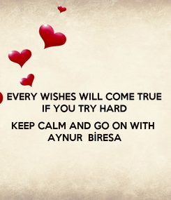 Poster: EVERY WISHES WILL COME TRUE IF YOU TRY HARD  KEEP CALM AND GO ON WITH  AYNUR  BİRESA