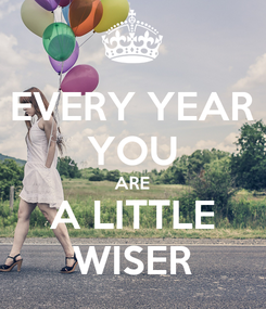 Poster: EVERY YEAR YOU ARE A LITTLE WISER