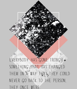 Poster: Everybody has gone trough something that has changed them in a way that they could never go back to the person, they once were.