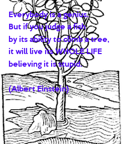 Poster: Everybody is a genius. But if you judge a fish  by its ability to climb a tree, it will live its WHOLE LIFE  believing it is stupid.  (Albert Einstein)