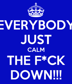 Poster: EVERYBODY JUST CALM THE F*CK DOWN!!!