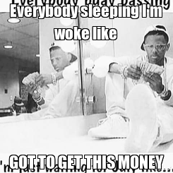 Poster: Everybody sleeping I'm woke like GOT TO GET THIS MONEY