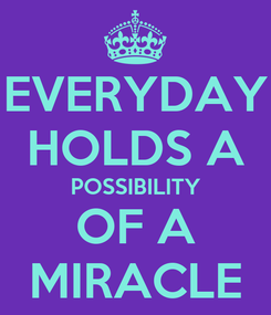 Poster: EVERYDAY HOLDS A POSSIBILITY OF A MIRACLE