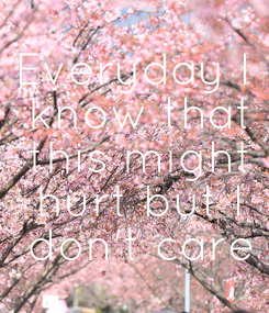 Poster: Everyday I  know that  this might  hurt but I  don't care