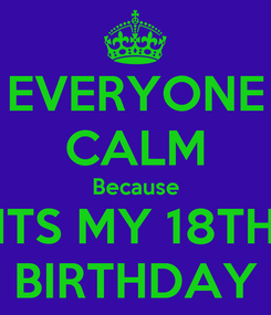 Poster: EVERYONE CALM Because ITS MY 18TH BIRTHDAY