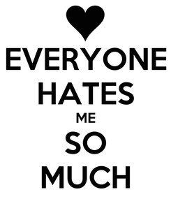 Poster: EVERYONE HATES ME SO MUCH
