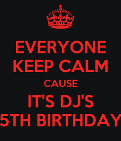 Poster: EVERYONE KEEP CALM CAUSE IT'S DJ'S 5TH BIRTHDAY