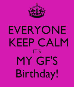 Poster: EVERYONE  KEEP CALM IT'S MY GF'S Birthday!