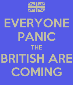 Poster: EVERYONE PANIC THE BRITISH ARE COMING