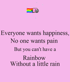 Poster: Everyone wants happiness, No one wants pain  But you can't have a Rainbow  Without a little rain